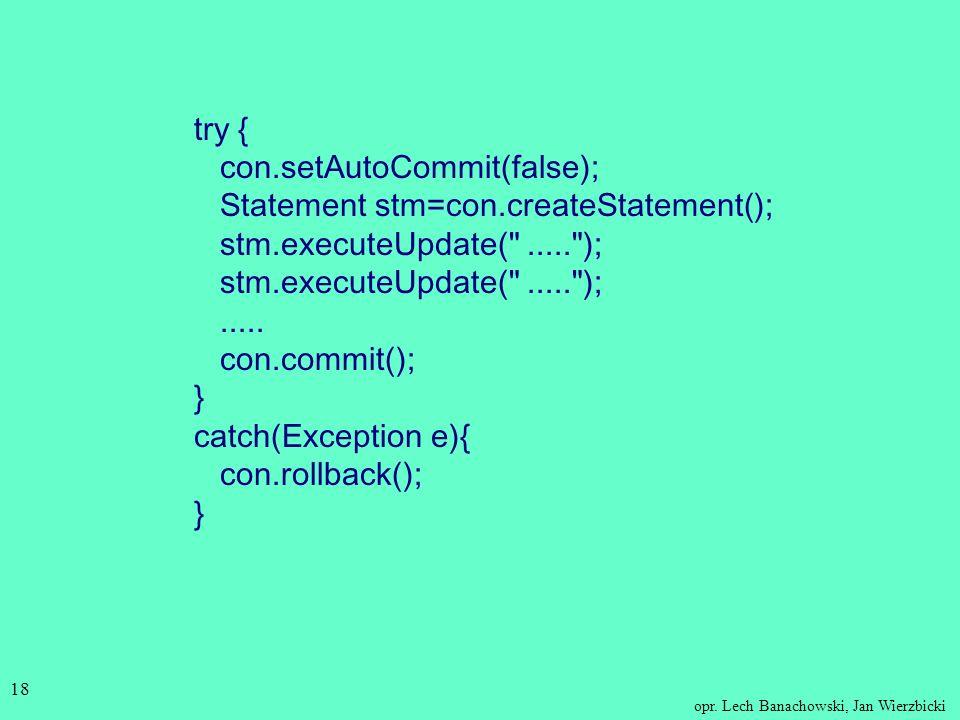 opr. Lech Banachowski, Jan Wierzbicki 17 Obsługa transakcji Domyślnie w JDBC każda instrukcja SQL kończy się automatycznym zatwierdzeniem (auto-commit