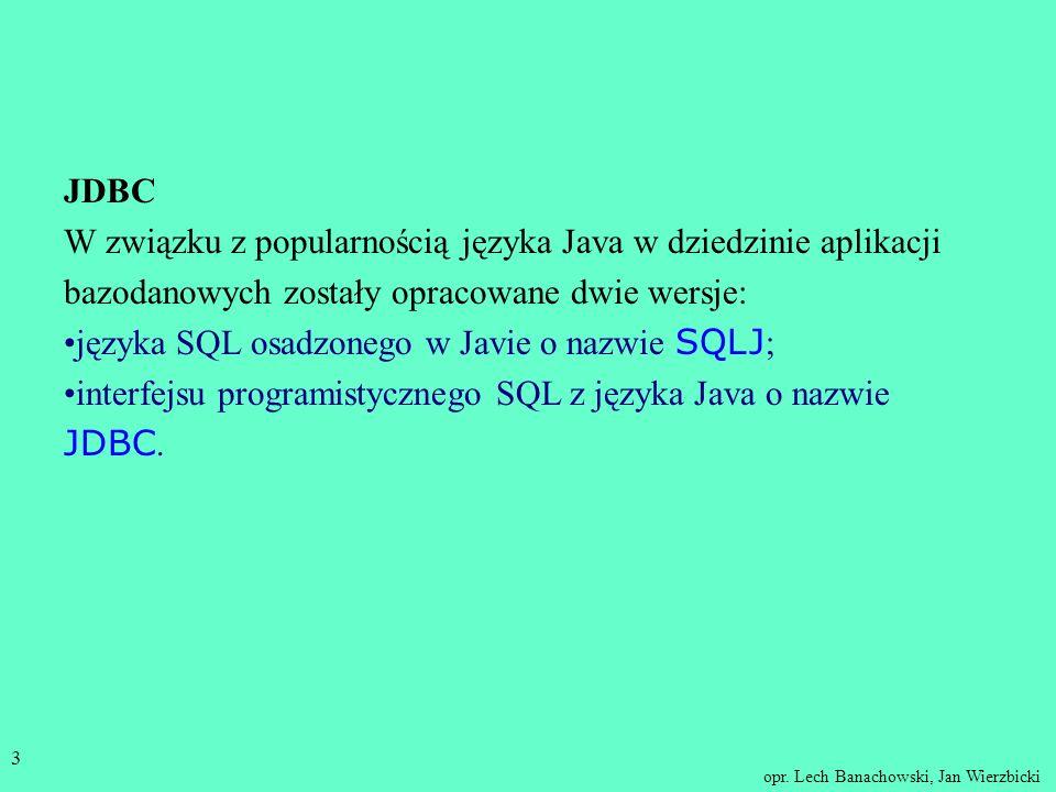 opr. Lech Banachowski, Jan Wierzbicki 2 JDBC - programistyczny interfejs do bazy danych Na tym wykładzie, dla porównania, przedstawimy tak samo popula