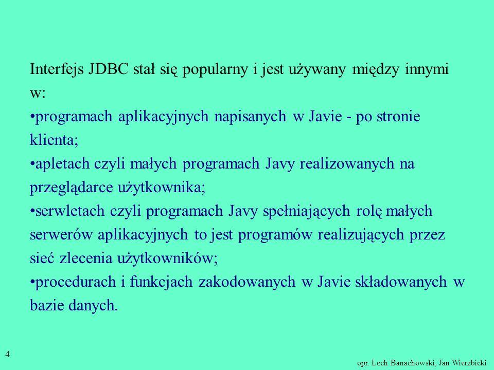 opr. Lech Banachowski, Jan Wierzbicki 3 JDBC W związku z popularnością języka Java w dziedzinie aplikacji bazodanowych zostały opracowane dwie wersje: