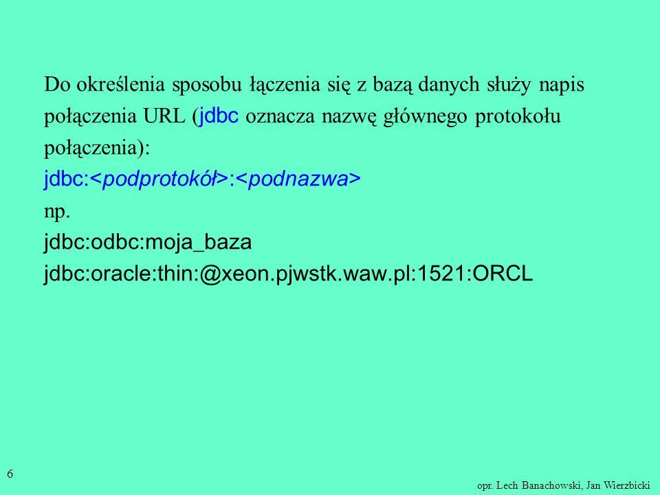 opr. Lech Banachowski, Jan Wierzbicki 5 JDBC jest zbiorem klas i interfejsów w Javie, które umożliwiają dostęp do bazy danych z programów napisanych w
