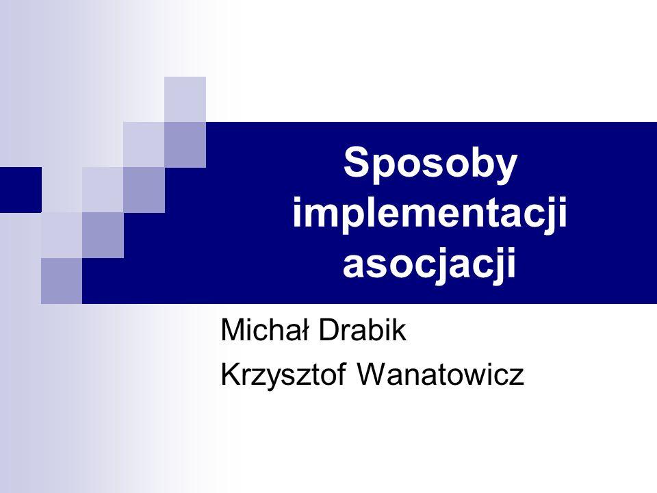 Sposoby implementacji asocjacji Michał Drabik Krzysztof Wanatowicz