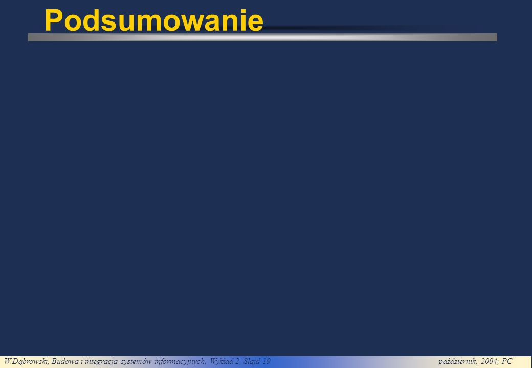W.Dąbrowski, Budowa i integracja systemów informacyjnych, Wykład 2, Slajd 19październik, 2004; PC Podsumowanie