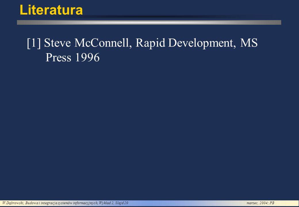 W.Dąbrowski, Budowa i integracja systemów informacyjnych, Wykład 2, Slajd 20marzec, 2004; PB Literatura [1] Steve McConnell, Rapid Development, MS Press 1996