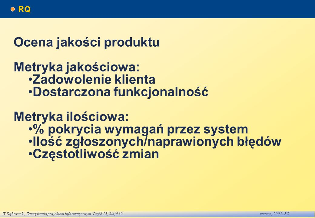 W.Dąbrowski, Zarządzanie projektem informatycznym, Część 15, Slajd 10marzec, 2005; PC RQ Ocena jakości produktu Metryka jakościowa: Zadowolenie klient