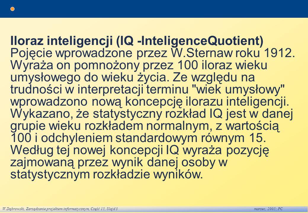 W.Dąbrowski, Zarządzanie projektem informatycznym, Część 15, Slajd 3marzec, 2005; PC Iloraz inteligencji (IQ -InteligenceQuotient) Pojęcie wprowadzone