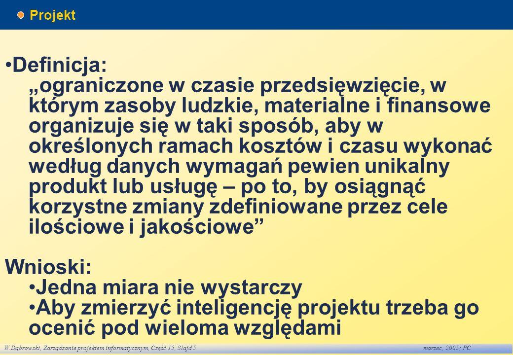 W.Dąbrowski, Zarządzanie projektem informatycznym, Część 15, Slajd 5marzec, 2005; PC Projekt Definicja: ograniczone w czasie przedsięwzięcie, w którym