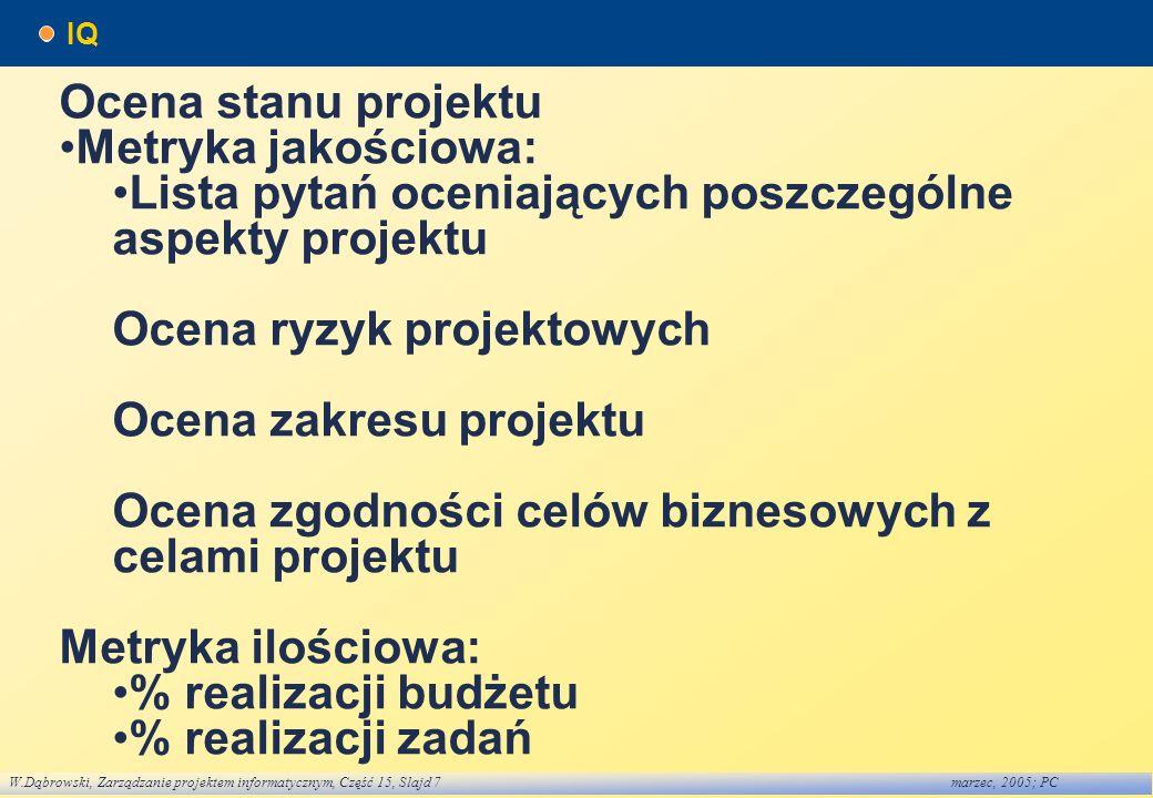 W.Dąbrowski, Zarządzanie projektem informatycznym, Część 15, Slajd 7marzec, 2005; PC IQ Ocena stanu projektu Metryka jakościowa: Lista pytań oceniając