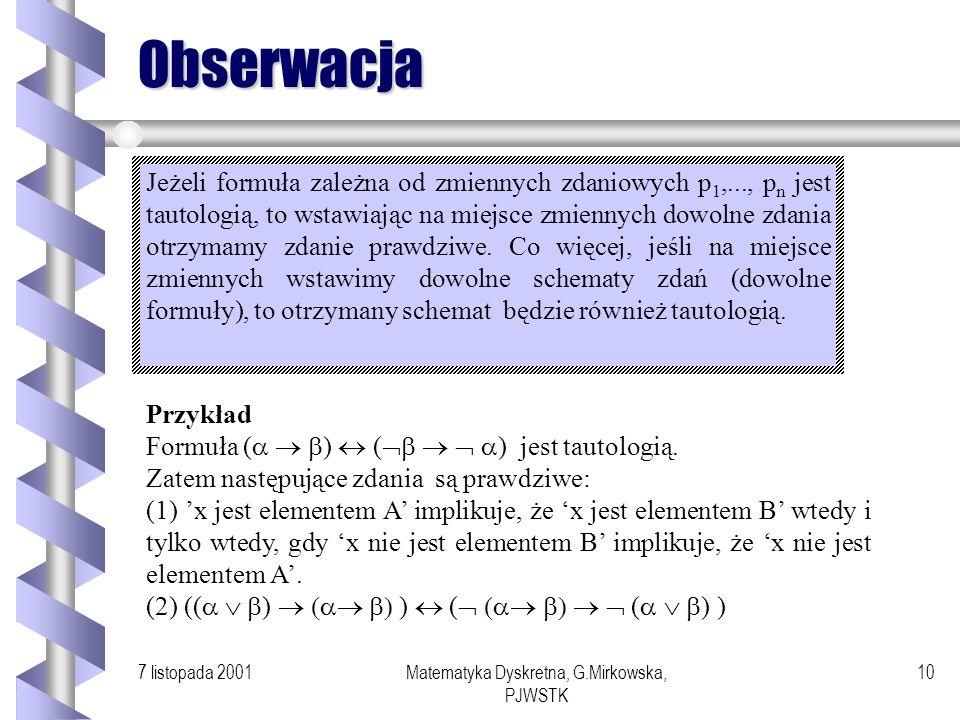 7 listopada 2001Matematyka Dyskretna, G.Mirkowska, PJWSTK 9 Przykłady Sprawdźmy, czy formuła ( ) ( ) jest prawem (prawo de Morgana)Rachunku Zdań. ( )