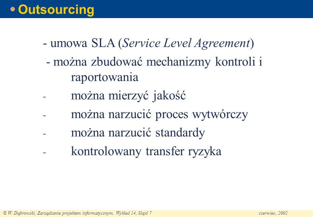 © W. Dąbrowski, Zarządzanie projektem informatycznym, Wykład 14, Slajd 7czerwiec, 2002 Outsourcing - umowa SLA (Service Level Agreement) - można zbudo