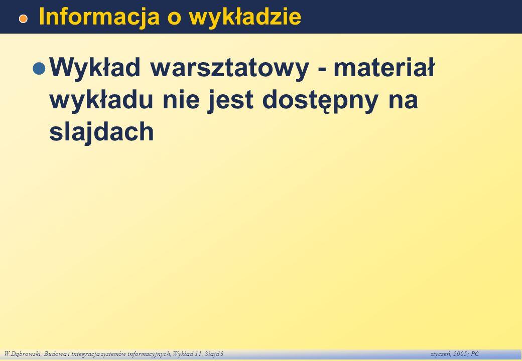 W.Dąbrowski, Budowa i integracja systemów informacyjnych, Wykład 11, Slajd 3styczeń, 2005; PC Informacja o wykładzie Wykład warsztatowy - materiał wyk