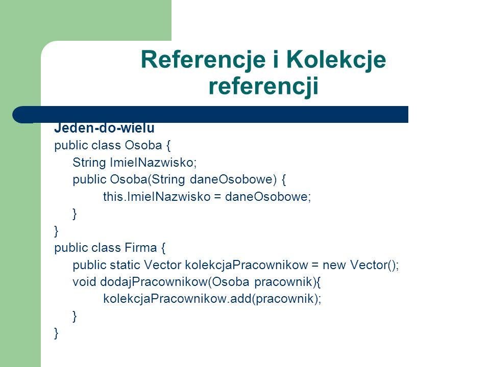 Referencje i Kolekcje referencji Jeden-do-wielu public class Osoba { String ImieINazwisko; public Osoba(String daneOsobowe) { this.ImieINazwisko = dan