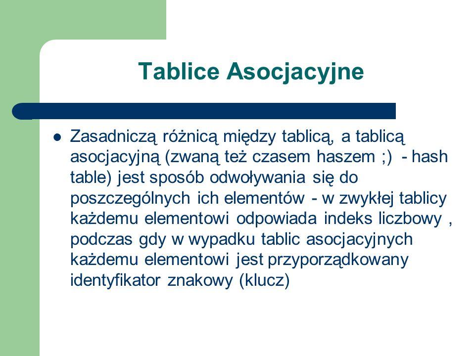 Tablice Asocjacyjne Zasadniczą różnicą między tablicą, a tablicą asocjacyjną (zwaną też czasem haszem ;) - hash table) jest sposób odwoływania się do