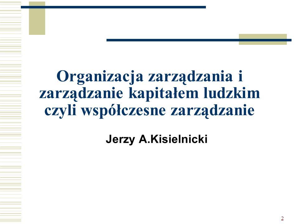 2 Organizacja zarządzania i zarządzanie kapitałem ludzkim czyli współczesne zarządzanie Jerzy A.Kisielnicki