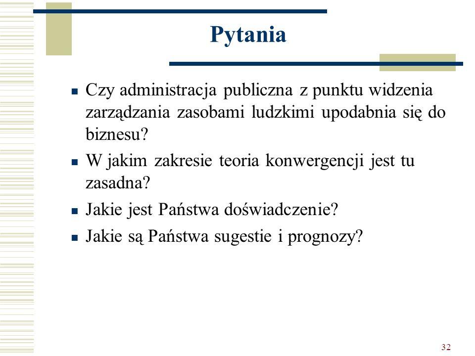 32 Pytania Czy administracja publiczna z punktu widzenia zarządzania zasobami ludzkimi upodabnia się do biznesu? W jakim zakresie teoria konwergencji
