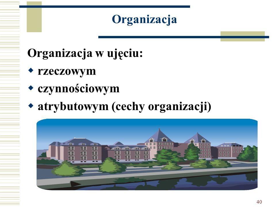 40 Organizacja Organizacja w ujęciu: rzeczowym czynnościowym atrybutowym (cechy organizacji)