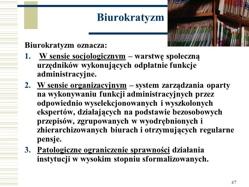 47 Biurokratyzm Biurokratyzm oznacza: 1. W sensie socjologicznym – warstwę społeczną urzędników wykonujących odpłatnie funkcje administracyjne. 2.W se