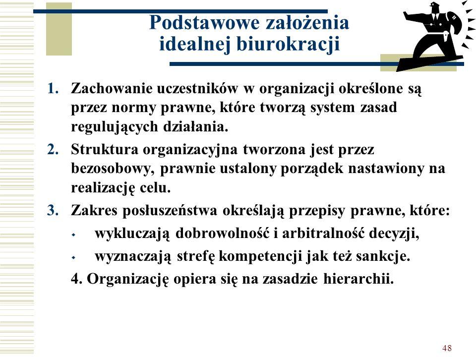 48 Podstawowe założenia idealnej biurokracji 1.Zachowanie uczestników w organizacji określone są przez normy prawne, które tworzą system zasad reguluj
