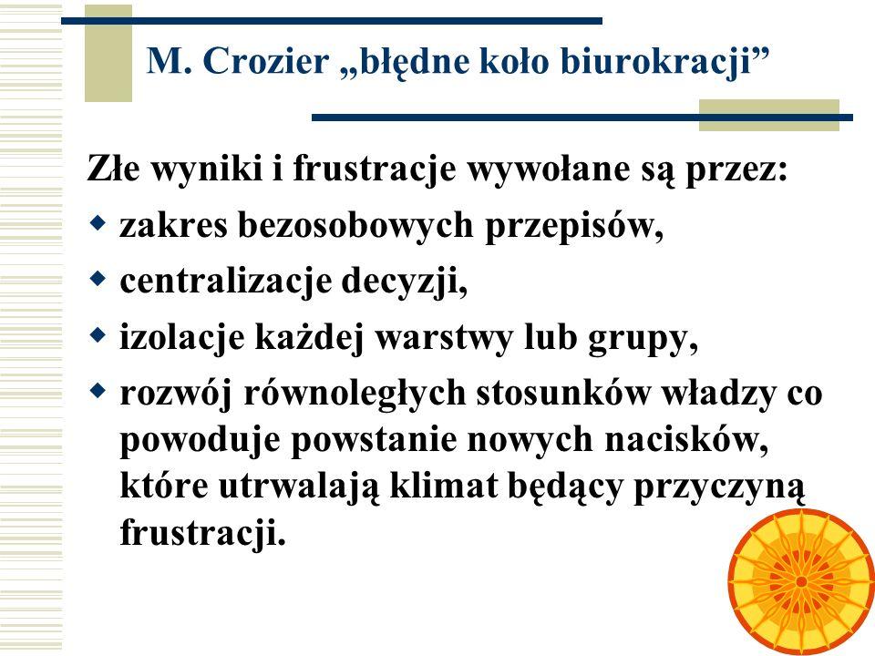 51 M. Crozier błędne koło biurokracji Złe wyniki i frustracje wywołane są przez: zakres bezosobowych przepisów, centralizacje decyzji, izolacje każdej