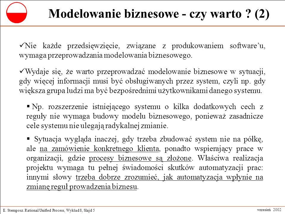 E. Stemposz. Rational Unified Process, Wykład 8, Slajd 5 wrzesień 2002 Modelowanie biznesowe - czy warto ? (2) Nie każde przedsięwzięcie, związane z p
