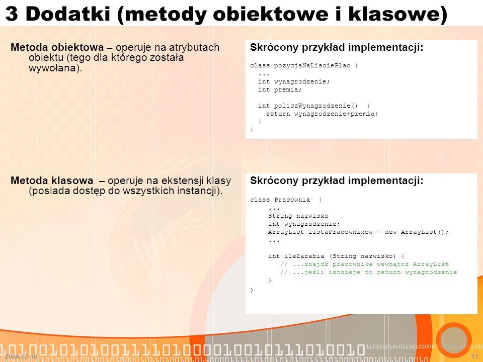 2004-03-1611 3 Dodatki (metody obiektowe i klasowe) Metoda obiektowa – operuje na atrybutach obiektu (tego dla którego została wywołana). Skrócony prz