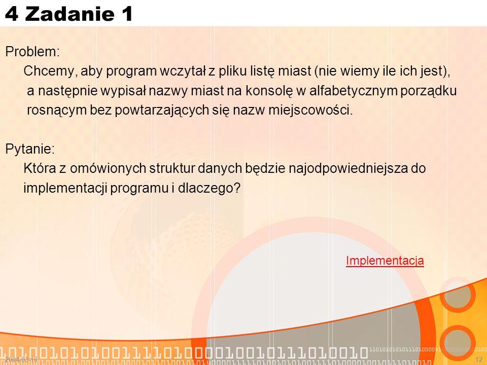 2004-03-1612 4 Zadanie 1 Problem: Chcemy, aby program wczytał z pliku listę miast (nie wiemy ile ich jest), a następnie wypisał nazwy miast na konsolę