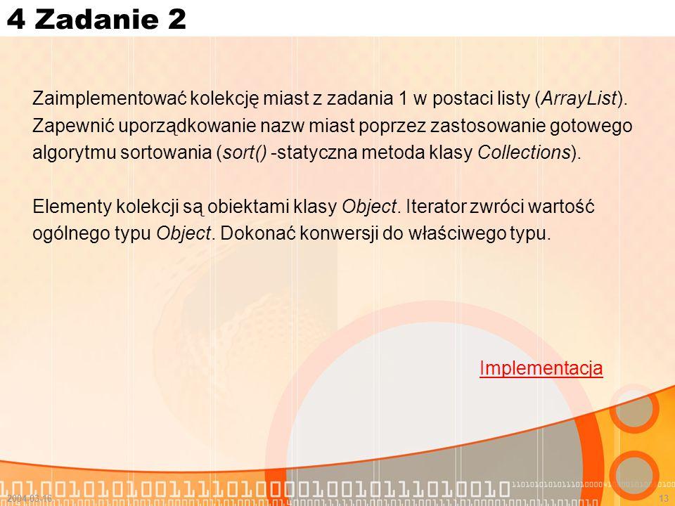 2004-03-1613 4 Zadanie 2 Zaimplementować kolekcję miast z zadania 1 w postaci listy (ArrayList). Zapewnić uporządkowanie nazw miast poprzez zastosowan