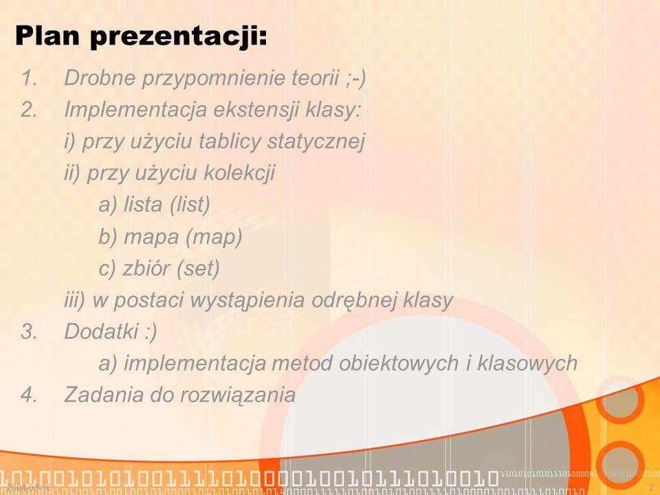 2004-03-162 Plan prezentacji: 1.Drobne przypomnienie teorii ;-) 2.Implementacja ekstensji klasy: i) przy użyciu tablicy statycznej ii) przy użyciu kol
