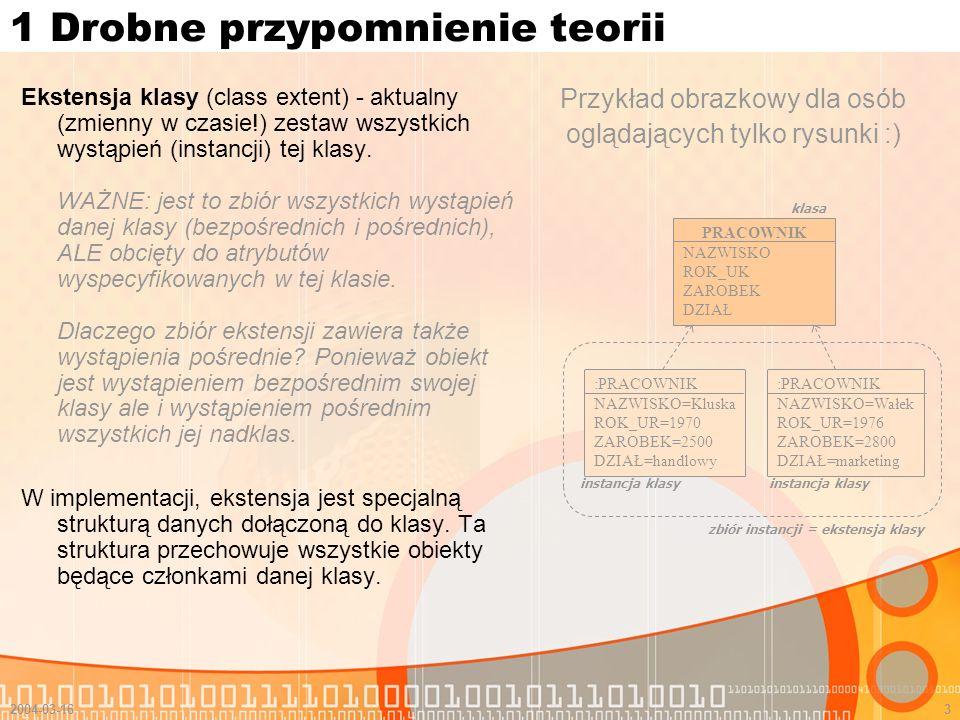 2004-03-163 1 Drobne przypomnienie teorii Ekstensja klasy (class extent) - aktualny (zmienny w czasie!) zestaw wszystkich wystąpień (instancji) tej kl