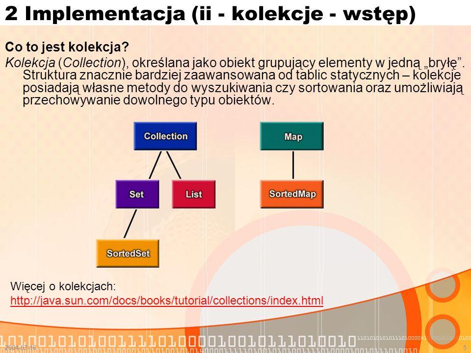 2004-03-166 2 Implementacja (ii kolekcje – lista) Lista (interfejs) – uporządkowana kolekcja, określana czasem jako sekwencja Cechy: Daje dużą kontrolę nad tym gdzie chcemy wstawić nowy element praktyczny dostęp do dowolnego elementu (indeksowanie) Może zawierać duplikaty Przechowuje obiekty w takiej kolejności jak je wstawimy Główne implementacje: ArrayList – stosunkowo podobna do tablicy.