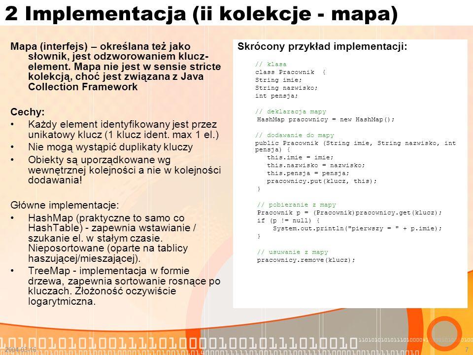 2004-03-168 2 Implementacja (ii kolekcje - zbiór) Zbiór (interfejs) – oparty na matematycznym pojęciu zbioru Cechy: Bardzo prosta implementacja Brak jakiejkolwiek kolejności (uporządkowania) Nie mogą wystąpić duplikaty elementów ani więcej niż 1 element null Nie ma opcji bezpośredniego pobierania obiektów ze zbioru – konieczne jest uprzednie rzutowanie zbioru np.