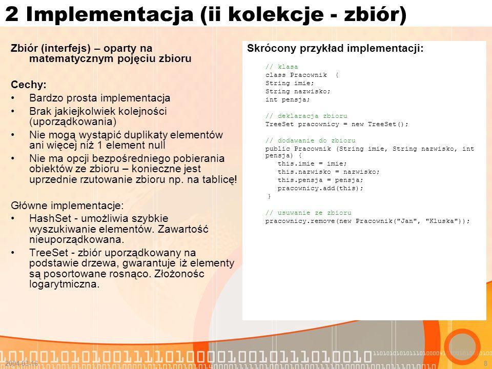 2004-03-168 2 Implementacja (ii kolekcje - zbiór) Zbiór (interfejs) – oparty na matematycznym pojęciu zbioru Cechy: Bardzo prosta implementacja Brak j