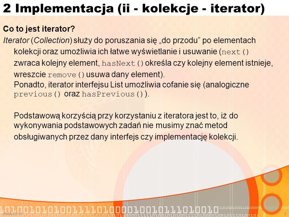 2004-03-169 2 Implementacja (ii - kolekcje - iterator) Co to jest iterator? Iterator (Collection) służy do poruszania się do przodu po elementach kole