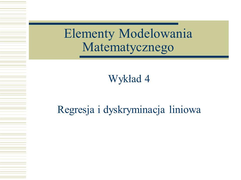 Elementy Modelowania Matematycznego Wykład 4 Regresja i dyskryminacja liniowa