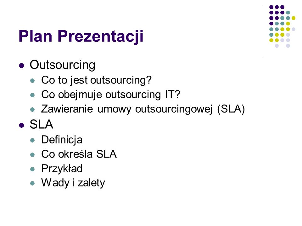 Plan Prezentacji Outsourcing Co to jest outsourcing? Co obejmuje outsourcing IT? Zawieranie umowy outsourcingowej (SLA) SLA Definicja Co określa SLA P