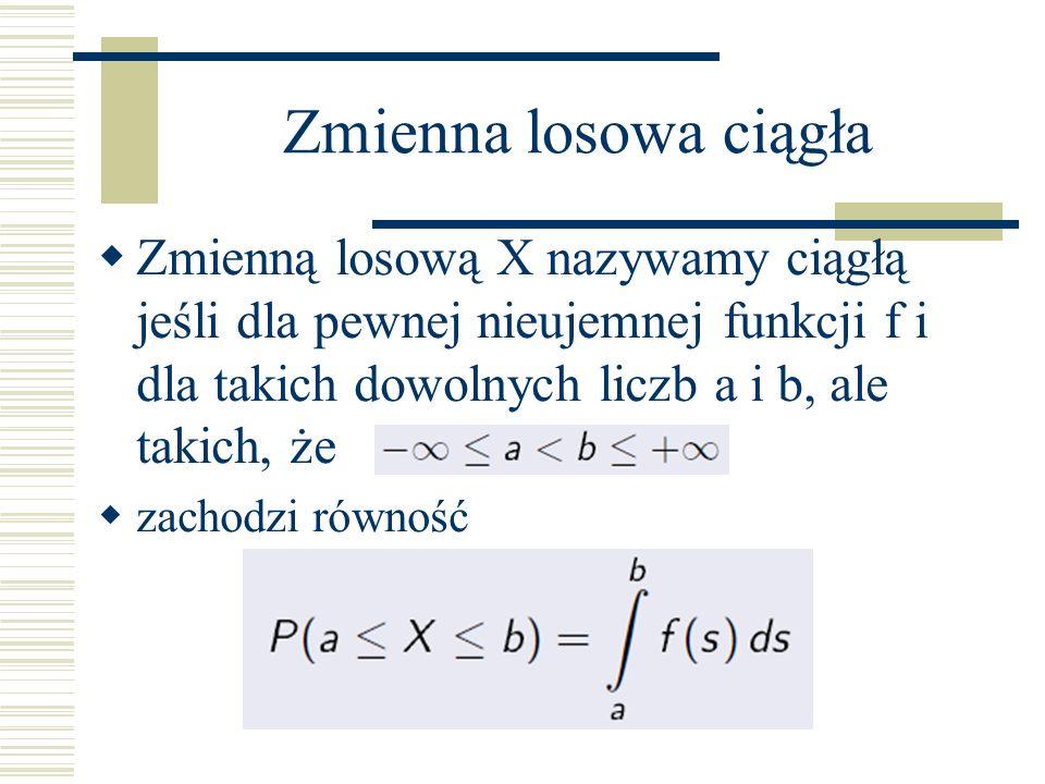 Zmienna losowa ciągła Zmienną losową X nazywamy ciągłą jeśli dla pewnej nieujemnej funkcji f i dla takich dowolnych liczb a i b, ale takich, że zachodzi równość