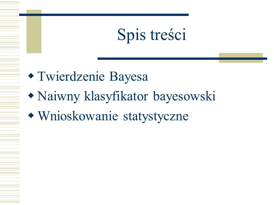 Spis treści Twierdzenie Bayesa Naiwny klasyfikator bayesowski Wnioskowanie statystyczne