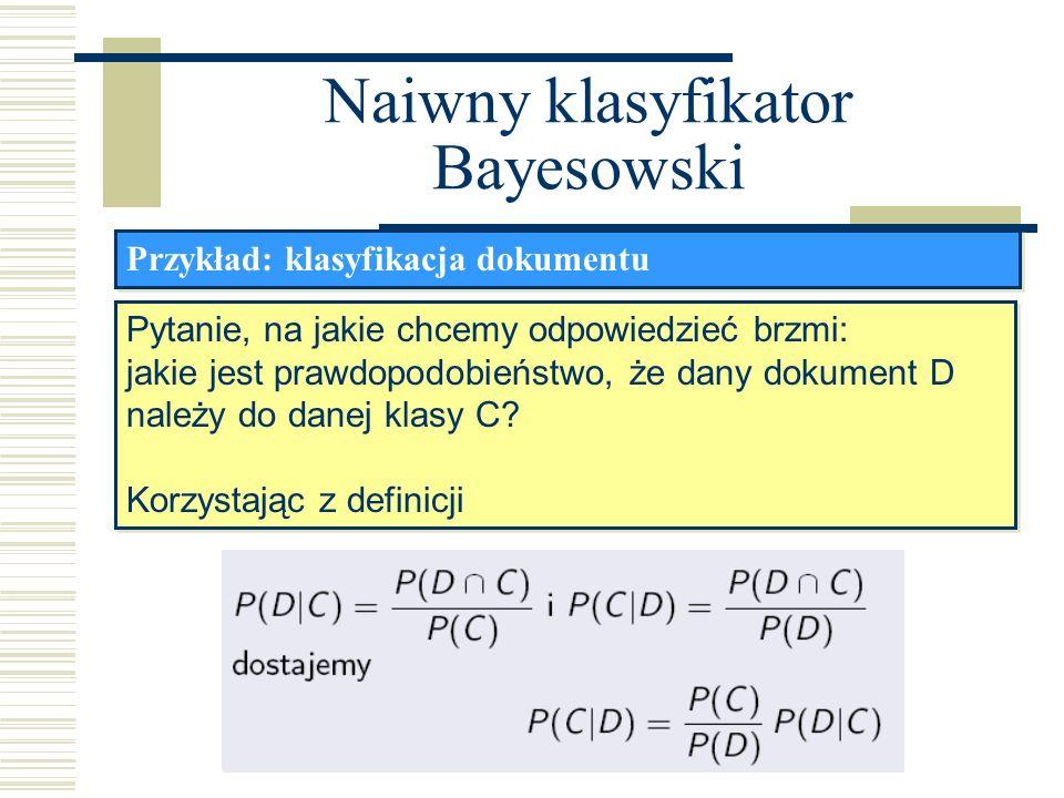 Naiwny klasyfikator Bayesowski Przykład: klasyfikacja dokumentu Pytanie, na jakie chcemy odpowiedzieć brzmi: jakie jest prawdopodobieństwo, że dany do