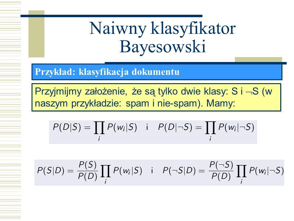 Naiwny klasyfikator Bayesowski Przykład: klasyfikacja dokumentu Przyjmijmy założenie, że są tylko dwie klasy: S i S (w naszym przykładzie: spam i nie-