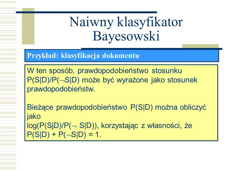 Naiwny klasyfikator Bayesowski Przykład: klasyfikacja dokumentu W ten sposób, prawdopodobieństwo stosunku P(S|D)/P( S|D) może być wyrażone jako stosun