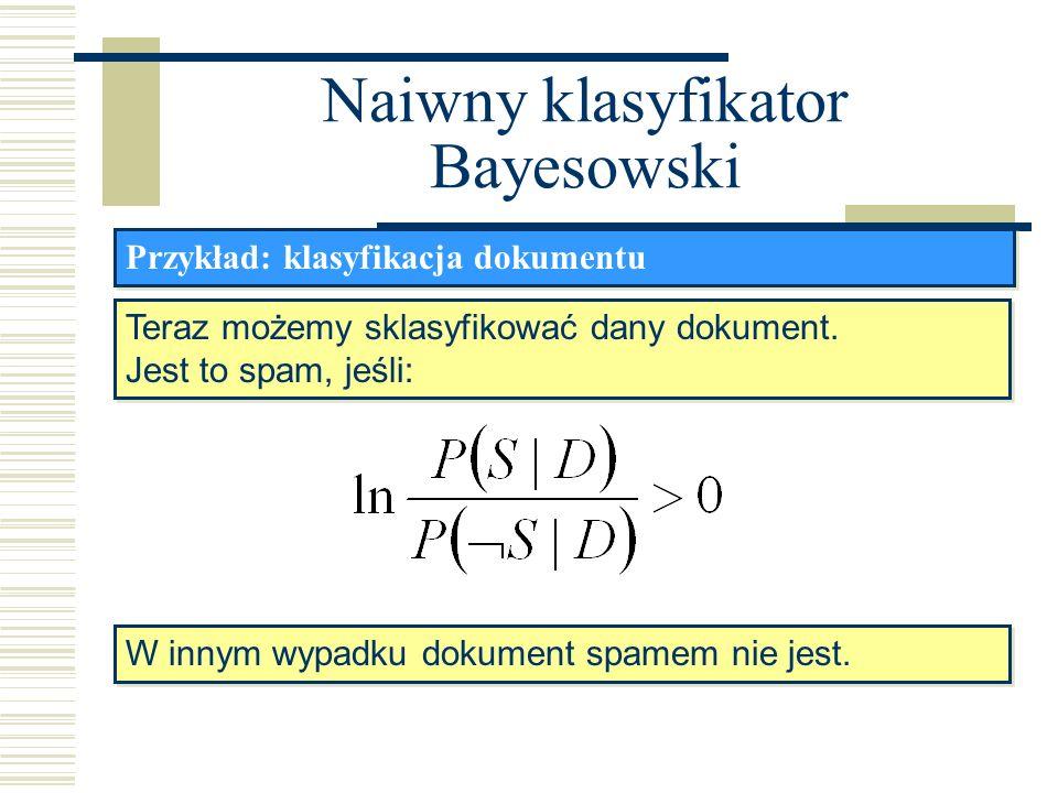 Naiwny klasyfikator Bayesowski Przykład: klasyfikacja dokumentu Teraz możemy sklasyfikować dany dokument. Jest to spam, jeśli: Teraz możemy sklasyfiko