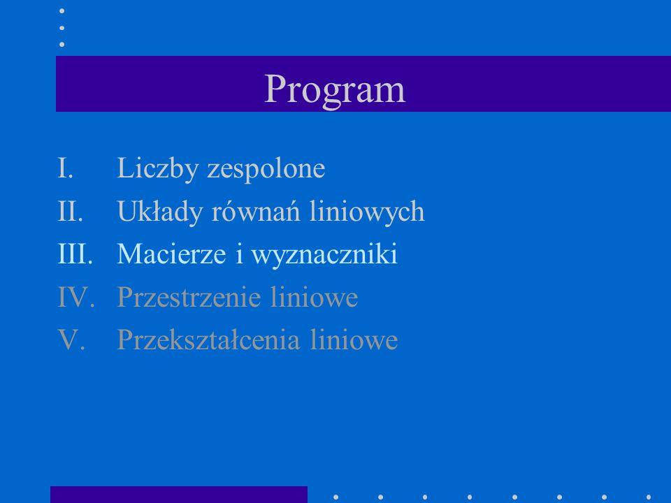 Program I.Liczby zespolone II.Układy równań liniowych III.Macierze i wyznaczniki IV.Przestrzenie liniowe V.Przekształcenia liniowe