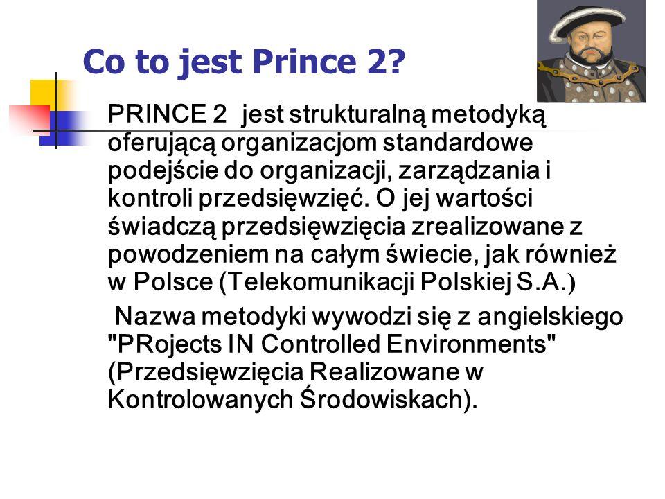 Co to jest Prince 2? PRINCE 2 jest strukturalną metodyką oferującą organizacjom standardowe podejście do organizacji, zarządzania i kontroli przedsięw