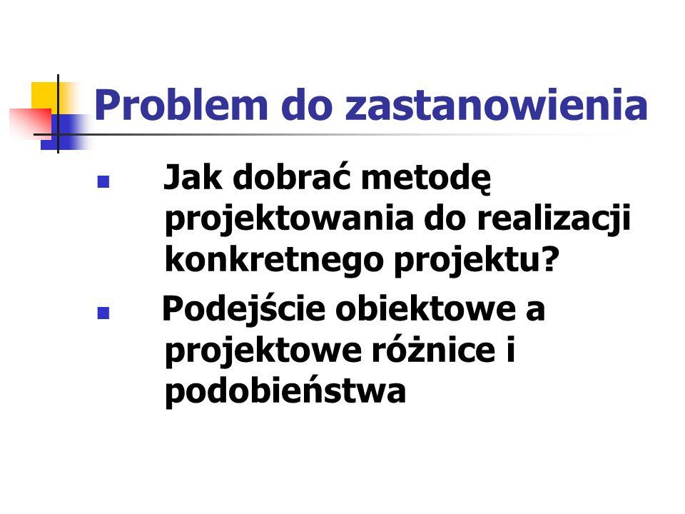 Problem do zastanowienia Jak dobrać metodę projektowania do realizacji konkretnego projektu? Podejście obiektowe a projektowe różnice i podobieństwa