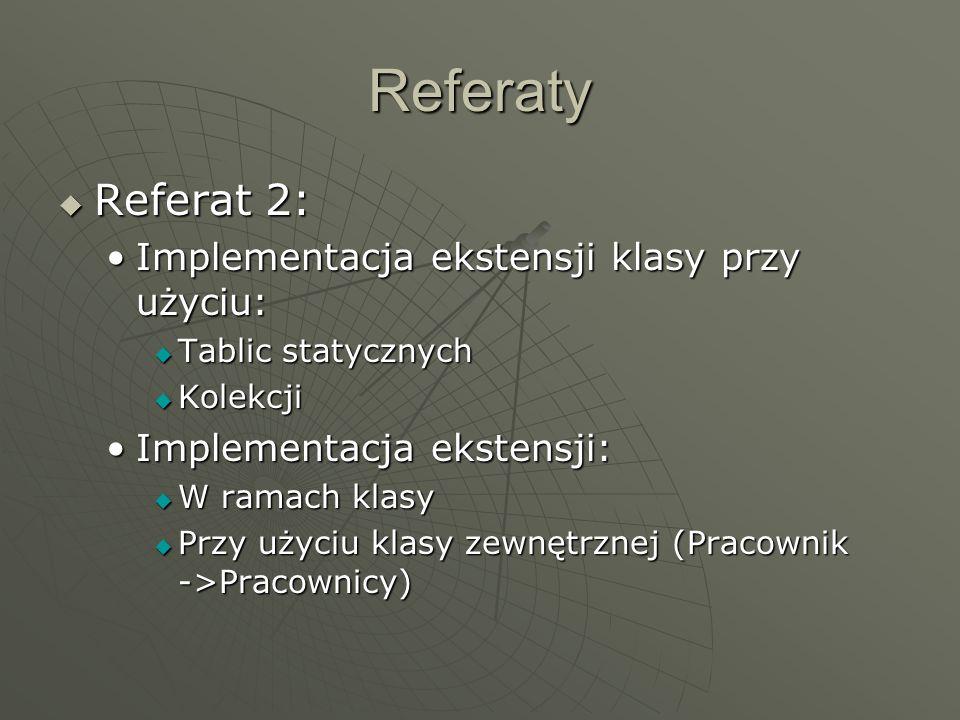 Referaty Referat 3: Referat 3: Implementacja asocjacji (z atrybutami i bez) przy użyciu:Implementacja asocjacji (z atrybutami i bez) przy użyciu: Referencji (kolekcji referencji) Referencji (kolekcji referencji) Tablic asocjacyjnych Tablic asocjacyjnych Referat 4: Referat 4: Mapowanie agregacji i kompozycji (z uwzględnieniem propagacji operacji)Mapowanie agregacji i kompozycji (z uwzględnieniem propagacji operacji) Mapowanie asocjacji kwalifikowanych pprzy pomocy tablic asocjacyjnychMapowanie asocjacji kwalifikowanych pprzy pomocy tablic asocjacyjnych Mapowanie asocjacji N-arnychMapowanie asocjacji N-arnych Mapowanie ograniczeńMapowanie ograniczeń