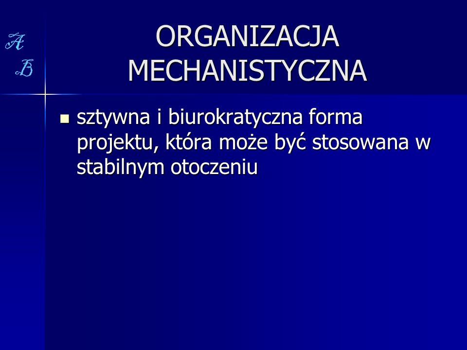 ORGANIZACJA MECHANISTYCZNA sztywna i biurokratyczna forma projektu, która może być stosowana w stabilnym otoczeniu sztywna i biurokratyczna forma proj