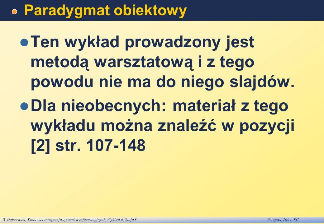 W.Dąbrowski, Budowa i integracja systemów informacyjnych, Wykład 6, Slajd 3listopad, 2004; PC Paradygmat obiektowy Ten wykład prowadzony jest metodą warsztatową i z tego powodu nie ma do niego slajdów.