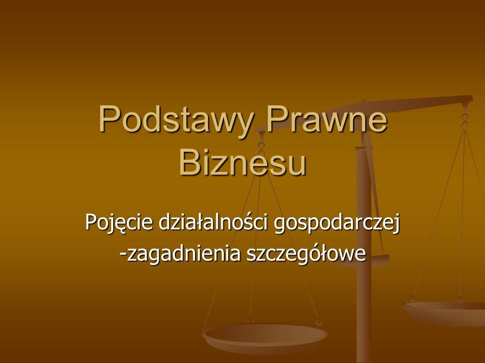 Podstawy Prawne Biznesu Pojęcie działalności gospodarczej -zagadnienia szczegółowe