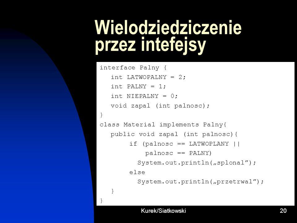Kurek/Siatkowski20 Wielodziedziczenie przez intefejsy interface Palny { int LATWOPALNY = 2; int PALNY = 1; int NIEPALNY = 0; void zapal (int palnosc);