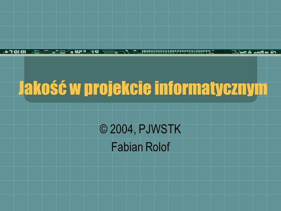 Jakość w projekcie informatycznym © 2004, PJWSTK Fabian Rolof