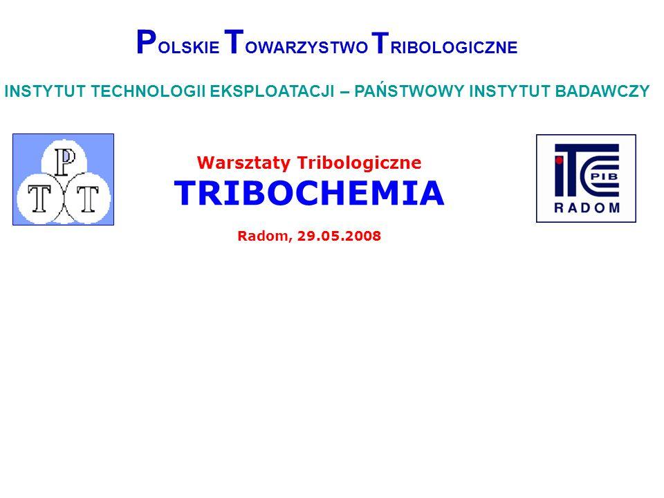 Warsztaty Tribologiczne TRIBOCHEMIA Radom, 29.05.2008 P OLSKIE T OWARZYSTWO T RIBOLOGICZNE INSTYTUT TECHNOLOGII EKSPLOATACJI – PAŃSTWOWY INSTYTUT BADA